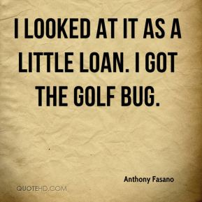 Anthony Fasano - I looked at it as a little loan. I got the golf bug.