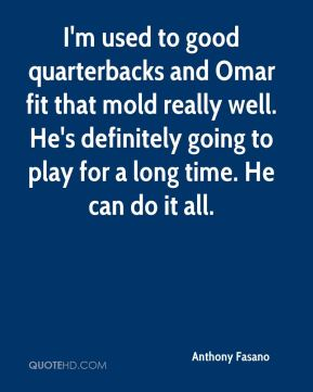 Anthony Fasano - I'm used to good quarterbacks and Omar fit that mold really well. He's definitely going to play for a long time. He can do it all.
