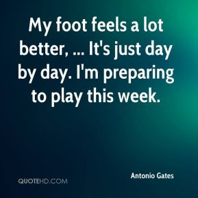 Antonio Gates - My foot feels a lot better, ... It's just day by day. I'm preparing to play this week.