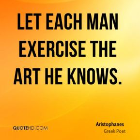 Aristophanes - Let each man exercise the art he knows.