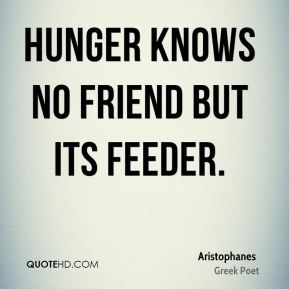Hunger knows no friend but its feeder.