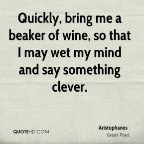 Quickly, bring me a beaker of wine, so that I may wet my mind and say something clever.