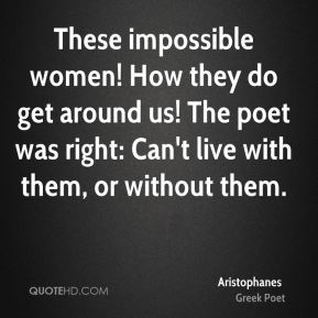 These impossible women! How they do get around us! The poet was right: Can't live with them, or without them.