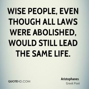 Wise people, even though all laws were abolished, would still lead the same life.