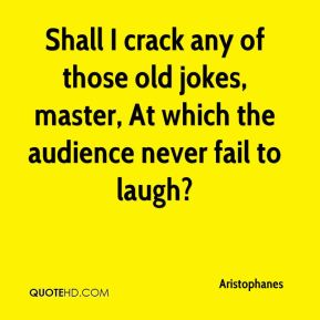 Aristophanes - Shall I crack any of those old jokes, master, At which the audience never fail to laugh?