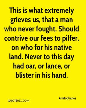 Aristophanes - This is what extremely grieves us, that a man who never fought. Should contrive our fees to pilfer, on who for his native land. Never to this day had oar, or lance, or blister in his hand.