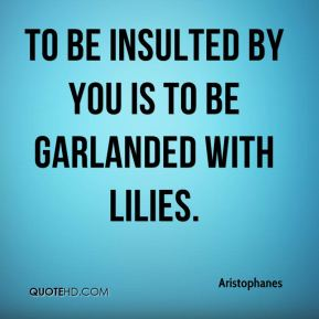 Aristophanes - To be insulted by you is to be garlanded with lilies.