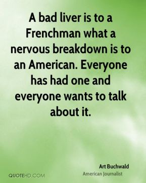 Art Buchwald - A bad liver is to a Frenchman what a nervous breakdown is to an American. Everyone has had one and everyone wants to talk about it.