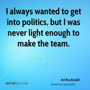 I always wanted to get into politics, but I was never light enough to make the team.
