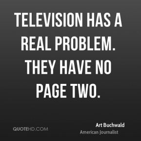 Television has a real problem. They have no page two.