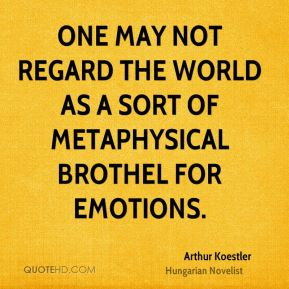 Arthur Koestler - One may not regard the world as a sort of metaphysical brothel for emotions.
