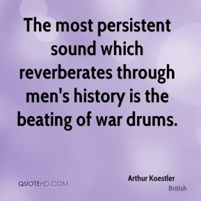 Arthur Koestler - The most persistent sound which reverberates through men's history is the beating of war drums.