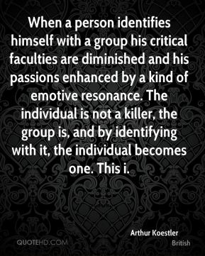 Arthur Koestler - When a person identifies himself with a group his critical faculties are diminished and his passions enhanced by a kind of emotive resonance. The individual is not a killer, the group is, and by identifying with it, the individual becomes one. This i.