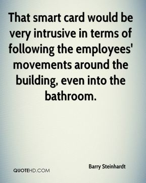 Barry Steinhardt - That smart card would be very intrusive in terms of following the employees' movements around the building, even into the bathroom.