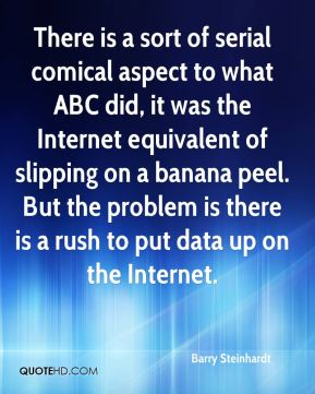 Barry Steinhardt - There is a sort of serial comical aspect to what ABC did, it was the Internet equivalent of slipping on a banana peel. But the problem is there is a rush to put data up on the Internet.