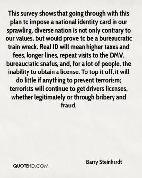 Barry Steinhardt - This survey shows that going through with this plan to impose a national identity card in our sprawling, diverse nation is not only contrary to our values, but would prove to be a bureaucratic train wreck. Real ID will mean higher taxes and fees, longer lines, repeat visits to the DMV, bureaucratic snafus, and, for a lot of people, the inability to obtain a license. To top it off, it will do little if anything to prevent terrorism; terrorists will continue to get drivers licenses, whether legitimately or through bribery and fraud.