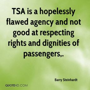 Barry Steinhardt - TSA is a hopelessly flawed agency and not good at respecting rights and dignities of passengers.