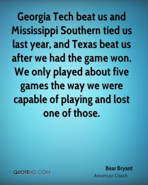 Georgia Tech beat us and Mississippi Southern tied us last year, and Texas beat us after we had the game won. We only played about five games the way we were capable of playing and lost one of those.