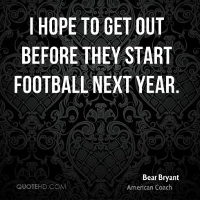 I hope to get out before they start football next year.