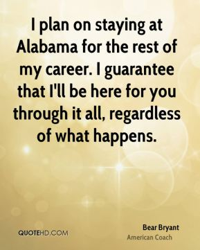 I plan on staying at Alabama for the rest of my career. I guarantee that I'll be here for you through it all, regardless of what happens.