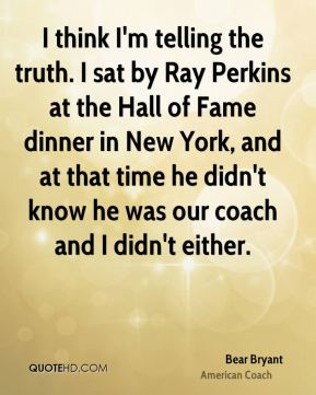 Bear Bryant - I think I'm telling the truth. I sat by Ray Perkins at the Hall of Fame dinner in New York, and at that time he didn't know he was our coach and I didn't either.