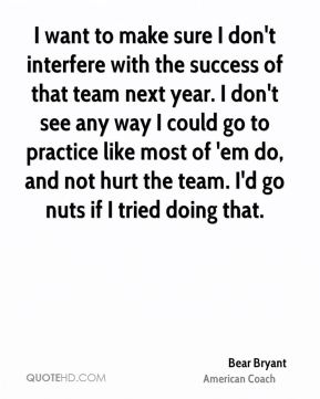 I want to make sure I don't interfere with the success of that team next year. I don't see any way I could go to practice like most of 'em do, and not hurt the team. I'd go nuts if I tried doing that.