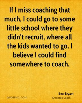 If I miss coaching that much, I could go to some little school where they didn't recruit, where all the kids wanted to go. I believe I could find somewhere to coach.