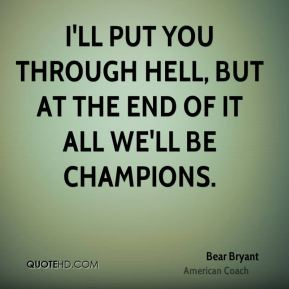 I'll put you through hell, but at the end of it all we'll be champions.