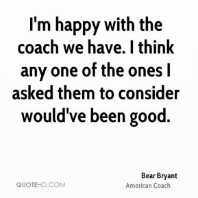 I'm happy with the coach we have. I think any one of the ones I asked them to consider would've been good.