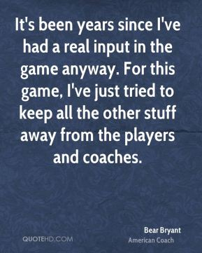 Bear Bryant - It's been years since I've had a real input in the game anyway. For this game, I've just tried to keep all the other stuff away from the players and coaches.