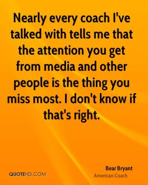 Bear Bryant - Nearly every coach I've talked with tells me that the attention you get from media and other people is the thing you miss most. I don't know if that's right.