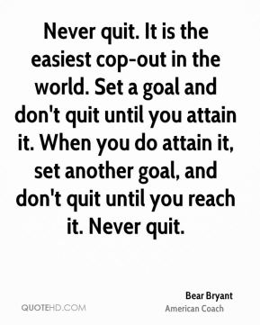 Never quit. It is the easiest cop-out in the world. Set a goal and don't quit until you attain it. When you do attain it, set another goal, and don't quit until you reach it. Never quit.