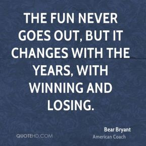 The fun never goes out, but it changes with the years, with winning and losing.