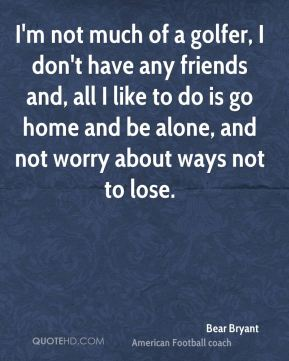Bear Bryant - I'm not much of a golfer, I don't have any friends and, all I like to do is go home and be alone, and not worry about ways not to lose.