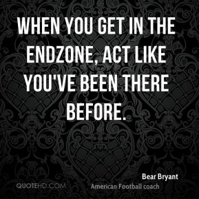 Bear Bryant - When you get in the endzone, act like you've been there before.