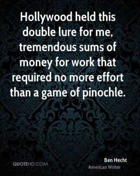 Ben Hecht - Hollywood held this double lure for me, tremendous sums of money for work that required no more effort than a game of pinochle.