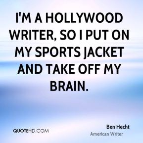 I'm a Hollywood writer, so I put on my sports jacket and take off my brain.
