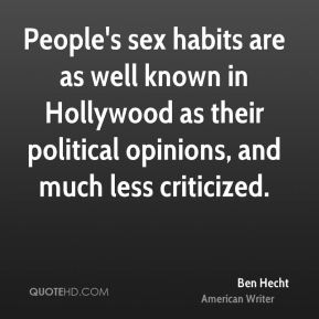 Ben Hecht - People's sex habits are as well known in Hollywood as their political opinions, and much less criticized.
