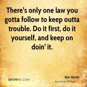 Ben Hecht - There's only one law you gotta follow to keep outta trouble. Do it first, do it yourself, and keep on doin' it.