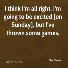 Ben Sheets - I think I'm all right. I'm going to be excited [on Sunday], but I've thrown some games.