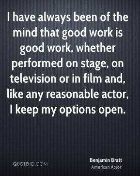Benjamin Bratt - I have always been of the mind that good work is good work, whether performed on stage, on television or in film and, like any reasonable actor, I keep my options open.