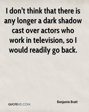 Benjamin Bratt - I don't think that there is any longer a dark shadow cast over actors who work in television, so I would readily go back.
