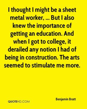 Benjamin Bratt - I thought I might be a sheet metal worker, ... But I also knew the importance of getting an education. And when I got to college, it derailed any notion I had of being in construction. The arts seemed to stimulate me more.