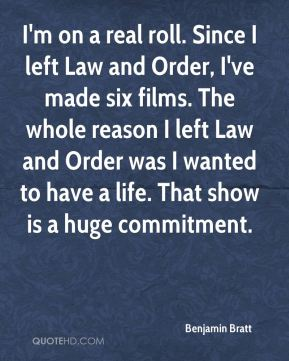 Benjamin Bratt - I'm on a real roll. Since I left Law and Order, I've made six films. The whole reason I left Law and Order was I wanted to have a life. That show is a huge commitment.