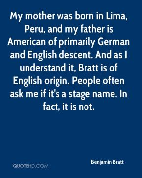 My mother was born in Lima, Peru, and my father is American of primarily German and English descent. And as I understand it, Bratt is of English origin. People often ask me if it's a stage name. In fact, it is not.