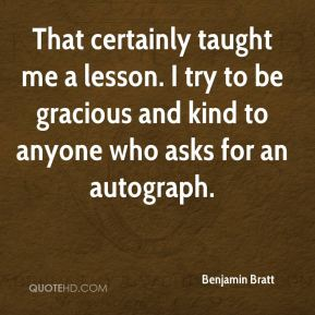 Benjamin Bratt - That certainly taught me a lesson. I try to be gracious and kind to anyone who asks for an autograph.