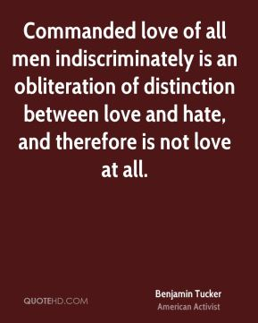 Commanded love of all men indiscriminately is an obliteration of distinction between love and hate, and therefore is not love at all.
