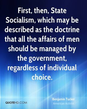 Benjamin Tucker - First, then, State Socialism, which may be described as the doctrine that all the affairs of men should be managed by the government, regardless of individual choice.