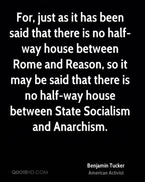 For, just as it has been said that there is no half-way house between Rome and Reason, so it may be said that there is no half-way house between State Socialism and Anarchism.