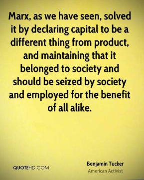 Marx, as we have seen, solved it by declaring capital to be a different thing from product, and maintaining that it belonged to society and should be seized by society and employed for the benefit of all alike.